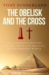 The Obelisk and the Cross: An Alternative History of God, Myth and Meaning in the Western World
