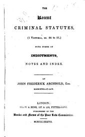 The Recent Criminal Statutes, 1 Victoria, Cc. 84 to 91, with Forms of Indictments, Notes and Index. By John Frederick Archbold