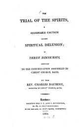 The Trial of the Spirits, a seasonable caution against spiritual delusion: in the three Discourses, addressed to the congregation assembled in Christ's church, Bath