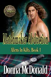 Matchmaker Abduction (Science Fiction Romance, Romantic Comedy, Paranormal Romance): Aliens In Kilts, Abduction 1
