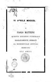 A Paolo Matteini questo ricordo funerale ingratamente serbati al miserevole officio dedicano gli amici [I. Del Lungo, G. Procacci]