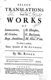 Select translations from the works of Sannazarius, H. Grotius, Bapt. Amaltheus, D. Heinsius, G. Buchanan, and M. Hier. Vida: To which is prefix'd, some account of the authors