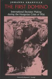The First Domino: International Decision Making During the Hungarian Crisis of 1956