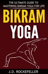 Bikram Yoga: The Ultimate Guide to Mastering Bikram Yoga for Life