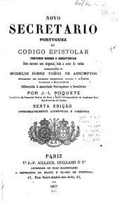 Novo secretario portuguez; ou, Codigo epistolar contendo regras e advertencias para escrever com elegancia toda a sorte de cartas acompanhadas de modelos sobre todos os assumptos ...