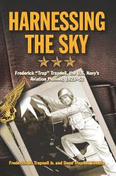 """Harnessing the Sky: Frederick """"Trap"""" Trapnell, the U.S. Navy's Aviation Pioneer, 1923-1952"""