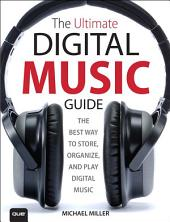 The Ultimate Digital Music Guide: The Best Way to Store, Organize and Play Digital Music