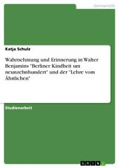 """Wahrnehmung und Erinnerung in Walter Benjamins """"Berliner Kindheit um neunzehnhundert"""" und der """"Lehre vom Ähnlichen"""""""