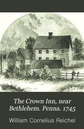 "The Crown Inn, Near Bethlehem, Penna: 1745. A History, Touching the Events that Occurred at that Notable Hostelry, During the Reigns of the Second and Third Georges, and Rehearsing the Transmission of ""the Simpson Tract"" ... Bucks County ... from William Penn ... to Margaret and William Lowther ... and Last, to Jasper Payne ... for the Sole Use and Behoof of His Moravian Bretheren, Between 1681 and 1746 ..."