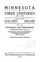 Minnesota in Three Centuries, 1655-1908: Description and explorations, by W. Upham