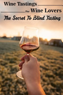 Wine Tastings For Wine Lovers The Secret To Blind Tasting