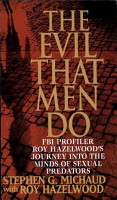 The Evil That Men Do  FBI Profiler Roy Hazelwood s Journey Into the Minds of Sexual Predators PDF