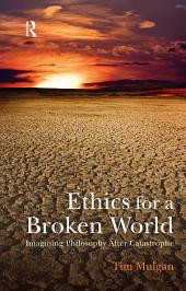 Ethics for a Broken World: Imagining Philosophy After Catastrophe