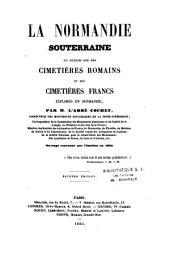 La Normandie souterraine ou notices sur les cimétières romains et des cimetières francs explorés en Normandie...