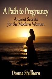 A Path To Pregnancy: Ancient Secrets for the Modern Woman