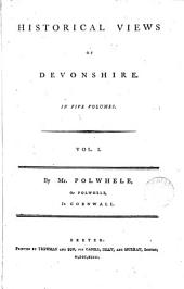 Historical Views of Devonshire: In Five Volumes. Vol.I. By Mr. Polwhele, ... ...