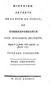 Histoire Secrete De La Cour De Berlin: Ou Correspondance D'Un Voyageur François, Depuis le 5 Juillet 1786, jusqu'au 19 Janvier 1787. Ouvrage Posthume. Tome Troisieme, Volume3