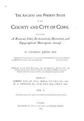 The Ancient and Present State of the County and City of Cork: Containing a Natural, Civil, Ecclesiastical, Historical, and Topographical Description Thereof, Volume 1