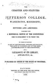 The Charter and Statutes of Jefferson College, Washington, Mississippi, as Revised and Amended: Together with a Historical Sketch of the Institution from Its Establishment to the Present Time ...