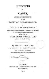 Reports of Cases Argued and Determined in the Court of Vice-Admiralty at Halifax, in Nova Scotia: From the Commencement of the War in 1803 to the End of the Year 1813, in the Time of Alexander Croke, Judge of that Court