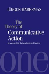 The Theory of Communicative Action: Reason and the Rationalization of Society, Volume 1