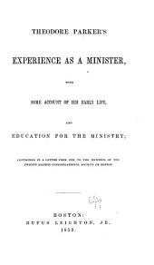 Theodore Parker's Experience as a Minister: With Some Account of His Early Life, and Education for the Ministry, Contained in a Letter from Him to the Members of the Twenty-eighth Congregational Society of Boston