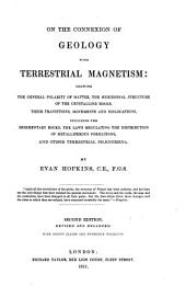On the connexion of geology with terrestrial magnetism: showing the general polarity of matter, the meridional structure of the crystalline rocks, their transitions, movements and dislocations, including the sedimentary rocks, the laws regulating the distribution of metalliferous formations, and other terrestrial phænomena