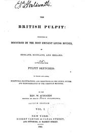 The British Pulpit, Consisting of Discourses by the Most Eminent Living Divines, in England, Scotland, and Ireland, Accompanied with Pulpit Sketches, to which are Added, Scriptural Illustrations, and Selections on the Office, Duties, and Responsibilities of the Christian Ministry: Volume 1
