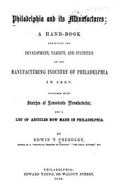 Philadelphia and Its Manufactures: a Hand-book Exhibiting the Development, Variety, and Statistics of the Manufacturing Industry of Philadelphia in 1857: Together with Sketches of Remarkable Manufactories; and a List of Articles Now Made in Philadelphia