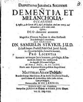 Disputatio Iuridica Solennis De Dementia Et Melancholia: Occasione §. Instit. 4. de Curat. & L. 28. C. de Episcop. Aud. nec non L. vel Melancholici 2. ff. de Aedil. Edict