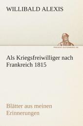 Als Kriegsfreiwilliger nach Frankreich 1815: Blätter aus meinen Erinnerungen