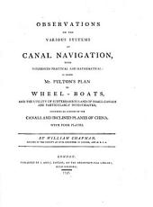 Observations on the Various Systems of Canal Navigation: With Inferences Practical and Mathematical; in which Mr. Fulton's Plan of Wheelboats, and the Utility of Subterraneous and of Small Canals are Particularly Investigated, Including an Account of the Canals and Inclined Planes of China ...