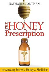 The Honey Prescription: The Amazing Power of Honey as Medicine