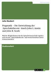 Pragmatik – Die Entwicklung der 'Sprechakttheorie' durch John L. Austin und John R. Searle: Welche Möglichkeiten für die Sprachwissenschaft ergeben sich aus der 'Sprechakttheorie' und worin bestehen deren Schwachstellen?