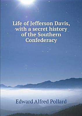 Life of Jefferson Davis  with a secret history of the Southern Confederacy