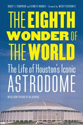 The Eighth Wonder of the World: The Life of Houston's Iconic Astrodome