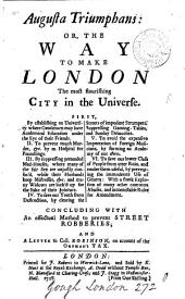 Augusta Triumphans: Or, The Way to Make London the Most Flourishing City in the Universe: First, by Establishing an University where Gentlemen May Have Academical Education Under the Eye of Their Freinds. II. To Prevent Murder, &c. by an Hospital for Foundlings. III. By Suppressing Pretended Mad-houses, where Many of the Fair Sex are Unjustly Confin'd, While Their Husbands Keep Mistresses, &c. and Many Widows are Lock'd Up for the Sake of Their Jointure. IV. To Save Our Youth from Destuction, by Clearing the Streets of Impudent Strumpets, Suppressing Gaming-tables, and Sunday Debauches. V. To Avoid the Expensive Importation of Foreign Musicians, by Forming an Academy of Our Own. VI. To Save Our Lower Class of People from Utter Ruin, and Render Them Useful, by Preventing the Immoderate Use of Geneva: with a Frank Explosion of Many Other Common Abuses, and Incontestable Rules for Amendment. Concluding with an Effectual Method to Prevent Street Robberies; and a Letter to Coll. Robinson, on Account of the Orphan's Tax..
