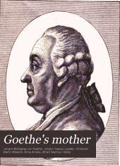 Goethe's Mother: Correspondence of Catharine Elizabeth Goethe with Goethe, Lavater, Wieland, Duchess Anna Amalia of Saxe-Weimar, Friedrich Von Stein, and Others