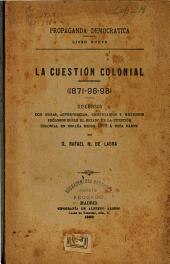 La cuestión colonial (1871-96-98): discursos con notas, advertencias, comentarios y extensos prólogos sobre el estado de la cuestión colonial en España desde 1870 á esta parte