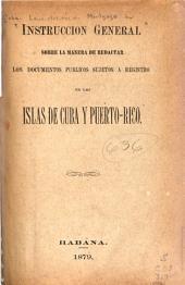 Instrucción general sobre la manera de redactar los documentos públicos sujetos a registro en las islas de Cuba y Puerto-Rico