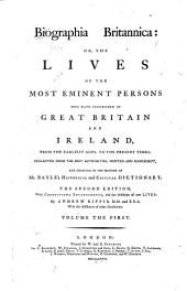 Biographia Britannica: Or, The Lives of the Most Eminent Persons who Have Flourished in Great Britain and Ireland, from the Earliest Ages, Down to the Present Times, Volume 1