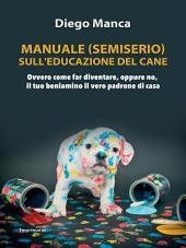 Manuale (semiserio) sull'educazione del cane: Ovvero ome far diventare, oppure no, il tuo beniamino il vero padrone di casa