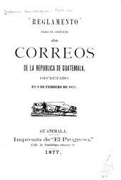 Reglamento para el servicio de correos de la república de Guatemala, decretado en 9 de febrero de 1877