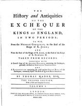 The History and Antiquities of the Exchequer of the Kings of England, in Two Periods: To Wit, from the Norman Conquest, to the End of the Reign of K. John; and from the End of the Reign of K. John, to the End of the Reign of K. Edward II : Taken from Records. Together with a Correct Copy of the Ancient Dialogue Concerning the Exchequer, Generally Ascribed to Gervasius Tilburiensis : And a Dissertation Concerning the Most Ancient Great Roll of the Exchequer, Commonly Styled the Roll of Quinto Regis Stephani, Volume 1