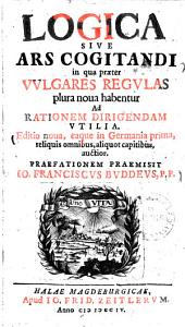 Logica sive ars cogitandi: in quae praeter vulgares regulas plura nova habentur ad rationem dirigendam utilia