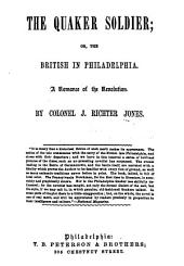 The Quaker Soldier: Or, The British in Philadelphia ; a Romance of the Revolution