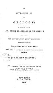 An Introduction to Geology: Intended to Convey a Practical Knowledge of the Science, and Comprising the Most Important Recent Discoveries; with Explanations of the Facts and Phenomena which Serve to Confirm Or Invalidate Various Geological Theories
