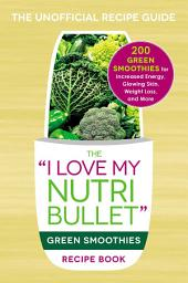 The I Love My NutriBullet Green Smoothies Recipe Book: 200 Healthy Smoothie Recipes for Weight Loss, Heart Health, Improved Mood, and More