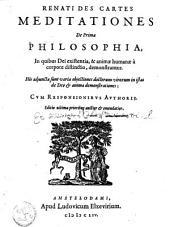 Renati Des Cartes Meditationes de prima philosophia: in quibus dei existentia, & animae humanae à corpore distinctio, demonstrantur ... cvm responsionibvs avthoris