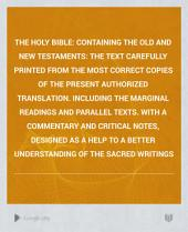 The Holy Bible: Containing the Old and New Testaments: the Text Carefully Printed from the Most Correct Copies of the Present Authorized Translation. Including the Marginal Readings and Parallel Texts. With a Commentary and Critical Notes, Designed as a Help to a Better Understanding of the Sacred Writings